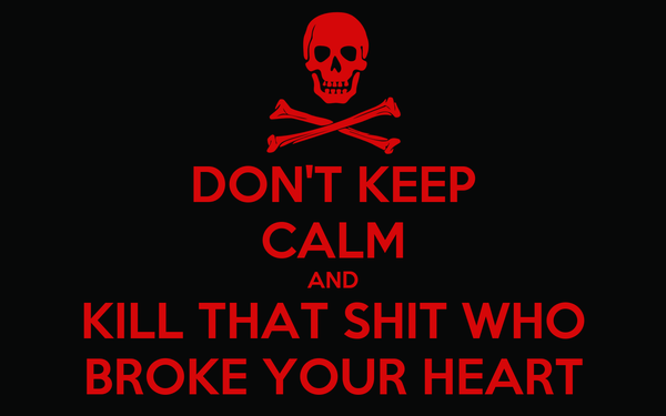 DON'T KEEP CALM AND KILL THAT SHIT WHO BROKE YOUR HEART