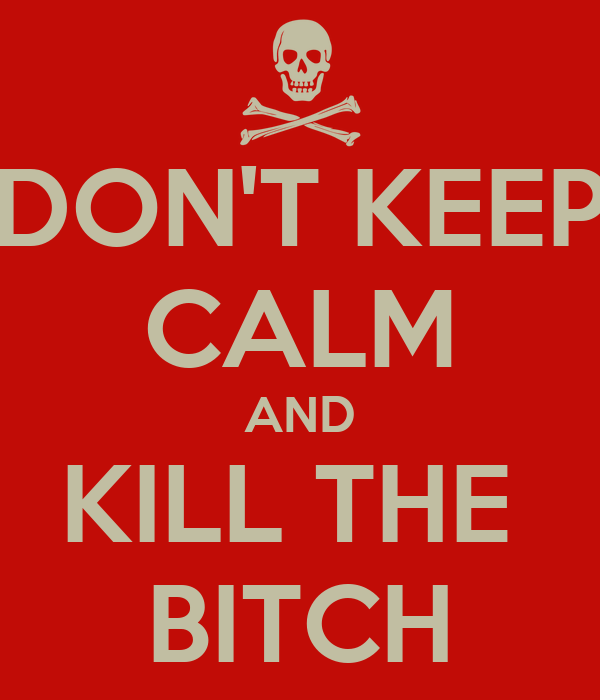 DON'T KEEP CALM AND KILL THE  BITCH