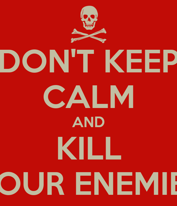 DON'T KEEP CALM AND KILL YOUR ENEMIES
