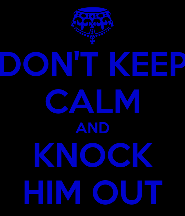 DON'T KEEP CALM AND KNOCK HIM OUT