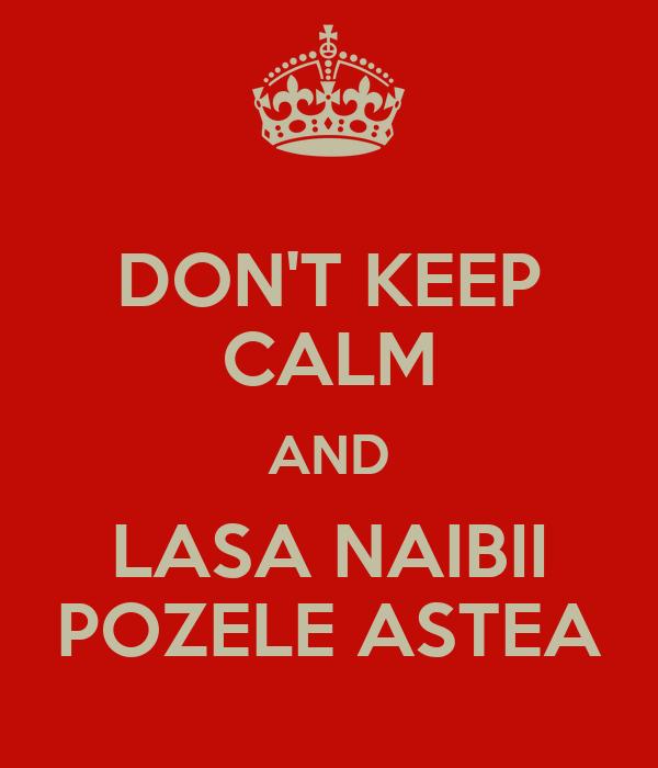 DON'T KEEP CALM AND LASA NAIBII POZELE ASTEA