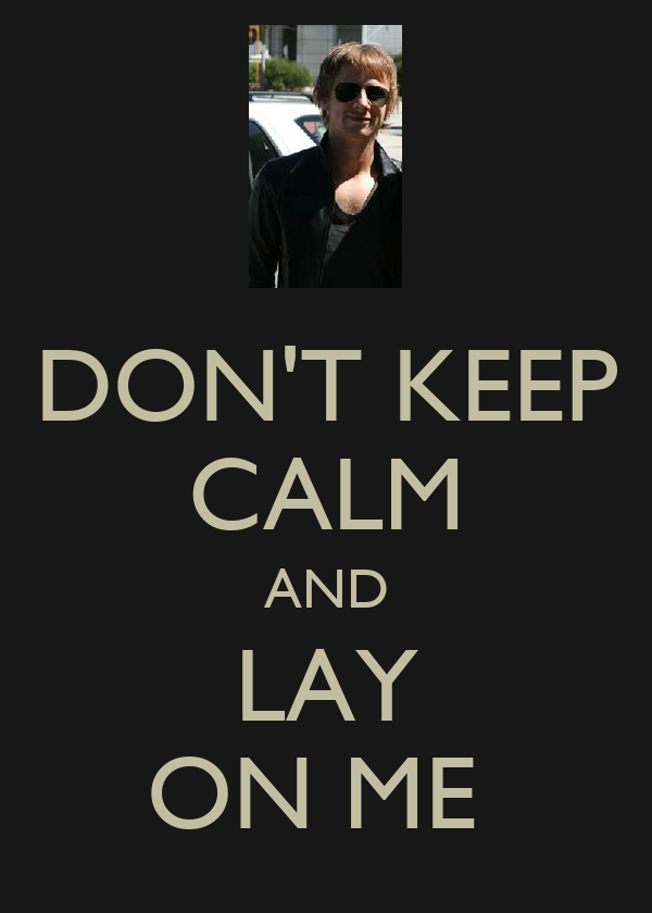 DON'T KEEP CALM AND LAY ON ME