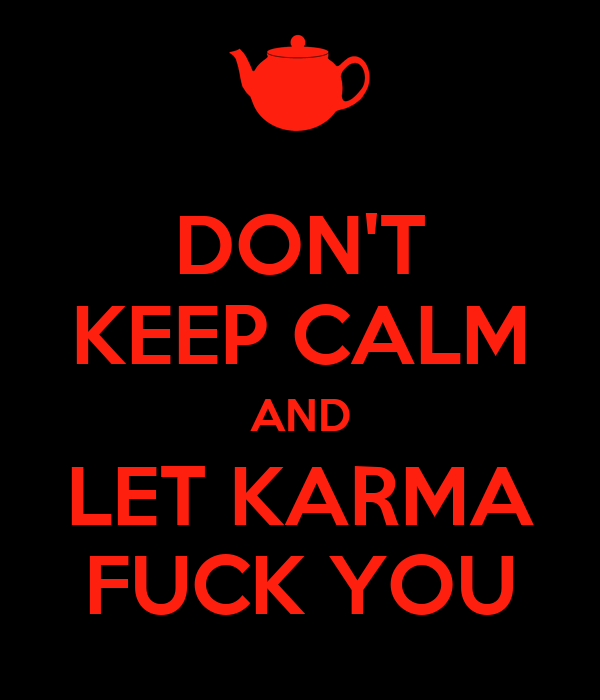 DON'T KEEP CALM AND LET KARMA FUCK YOU
