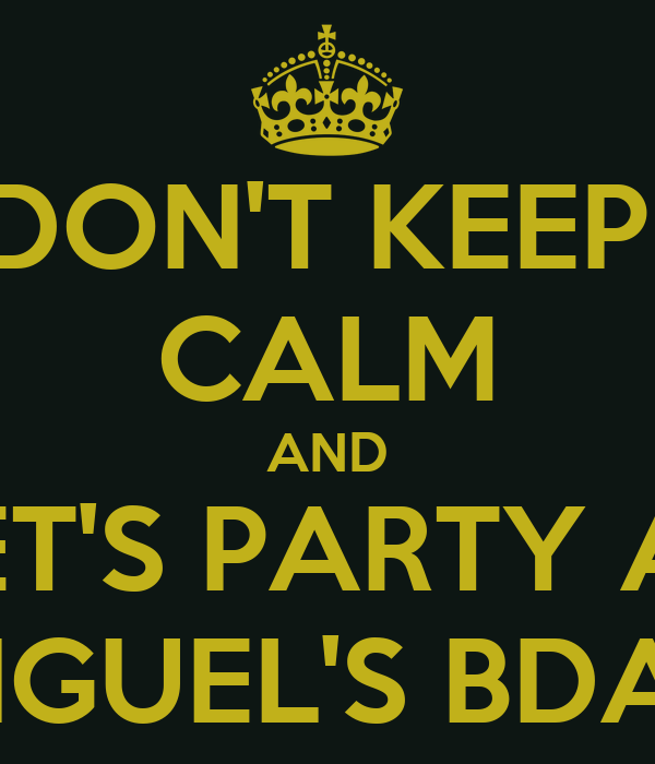 DON'T KEEP  CALM AND LET'S PARTY AT MIGUEL'S BDAY
