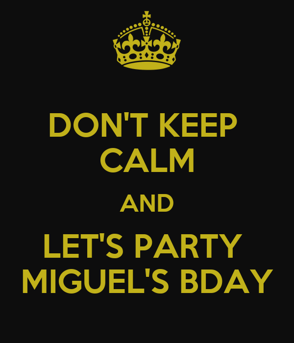 DON'T KEEP  CALM AND LET'S PARTY  MIGUEL'S BDAY