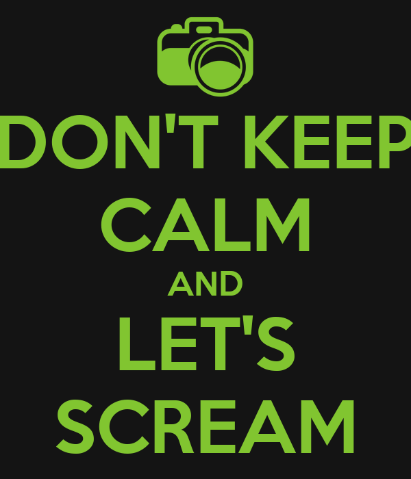 DON'T KEEP CALM AND LET'S SCREAM