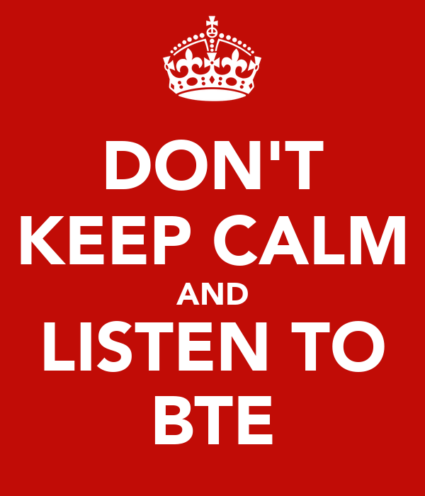 DON'T KEEP CALM AND LISTEN TO BTE