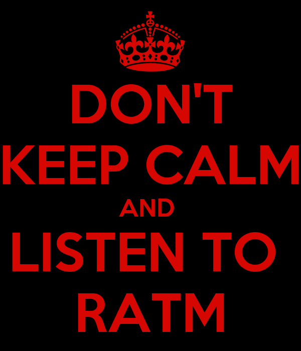 DON'T KEEP CALM AND  LISTEN TO  RATM