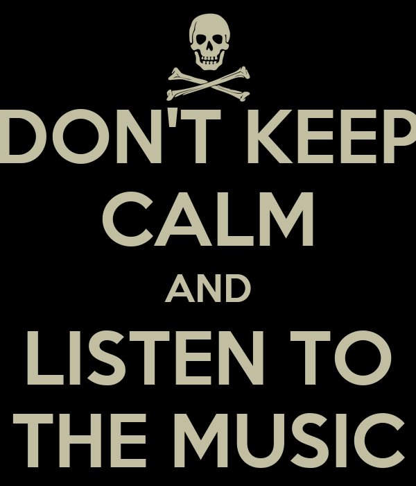 DON'T KEEP CALM AND LISTEN TO THE MUSIC