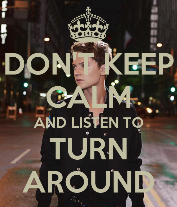 DON'T KEEP CALM AND LISTEN TO TURN AROUND