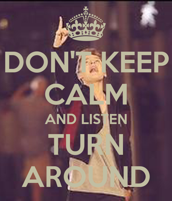 DON'T KEEP CALM AND LISTEN TURN AROUND