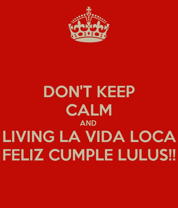 DON'T KEEP CALM AND  LIVING LA VIDA LOCA FELIZ CUMPLE LULUS!!