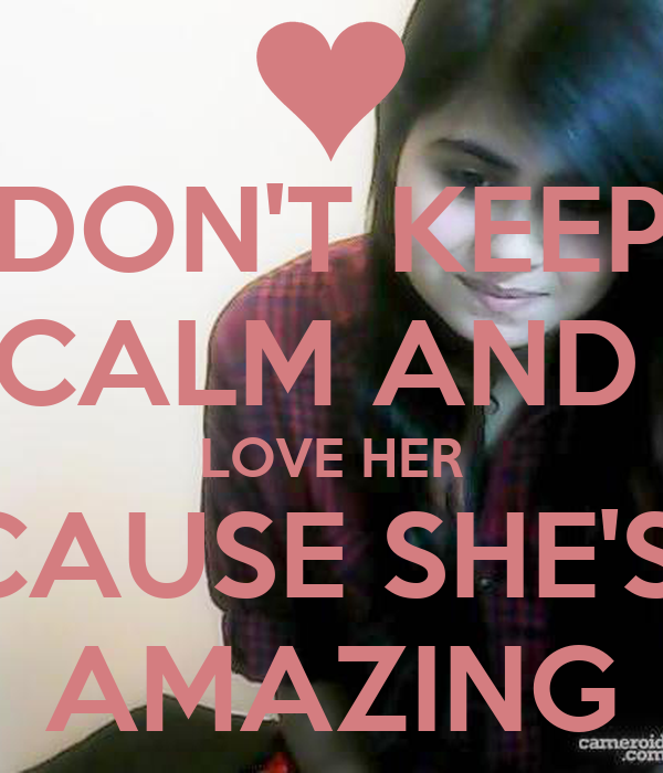 DON'T KEEP CALM AND  LOVE HER CAUSE SHE'S  AMAZING