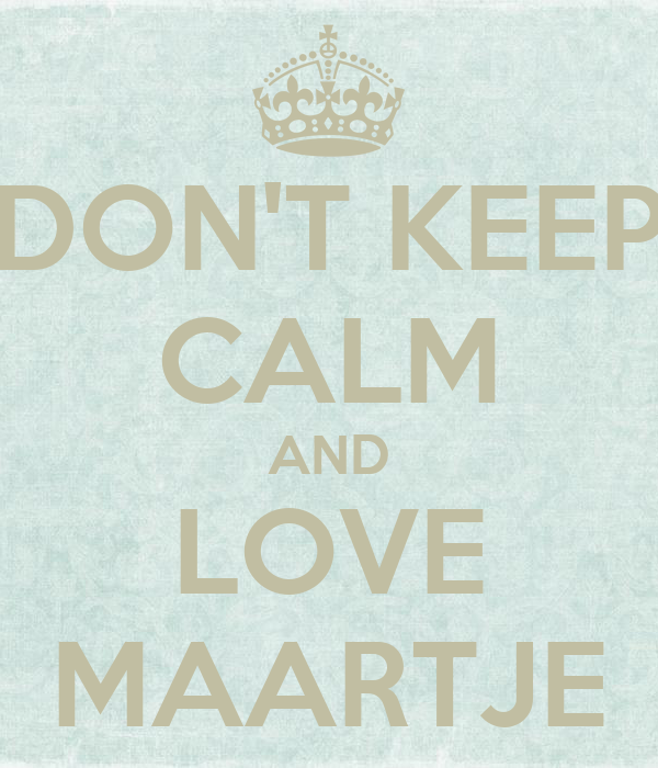 DON'T KEEP CALM AND LOVE MAARTJE