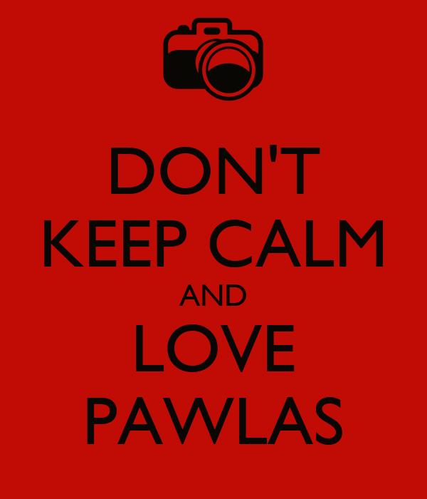 DON'T KEEP CALM AND LOVE PAWLAS
