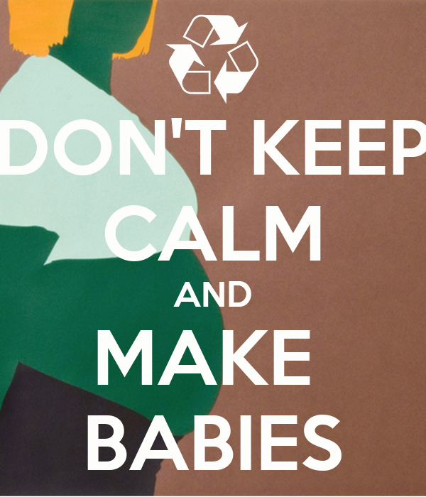 DON'T KEEP CALM AND MAKE  BABIES
