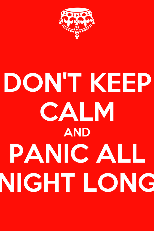 DON'T KEEP CALM AND PANIC ALL NIGHT LONG