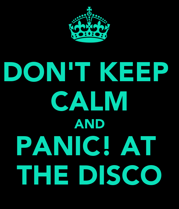 DON'T KEEP  CALM AND PANIC! AT  THE DISCO