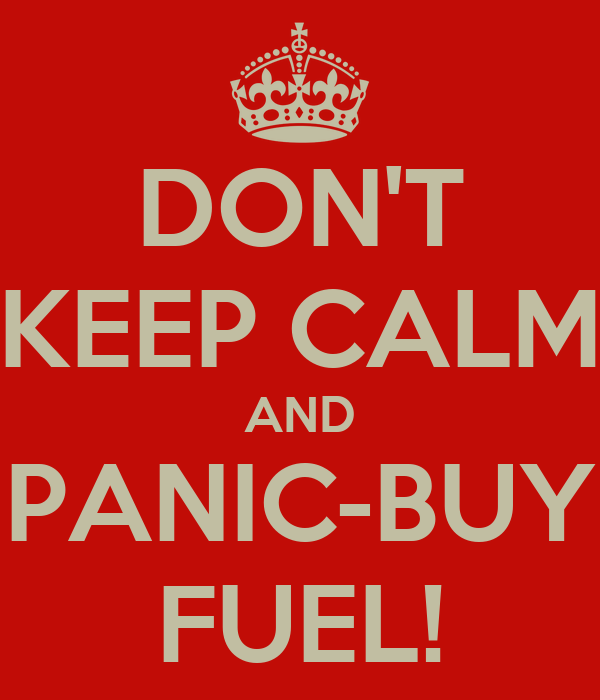 DON'T KEEP CALM AND PANIC-BUY FUEL!