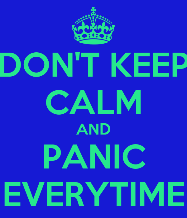 DON'T KEEP CALM AND PANIC EVERYTIME