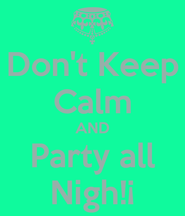 Don't Keep Calm AND Party all Nigh!¡