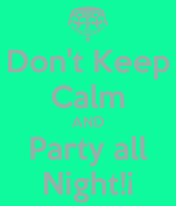 Don't Keep Calm AND Party all Night!¡