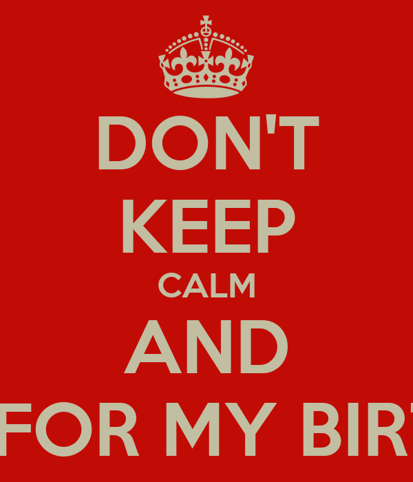 DON'T KEEP CALM AND PARTY FOR MY BIRTHDAY!