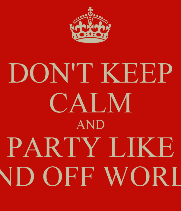 DON'T KEEP CALM AND PARTY LIKE AND OFF WORLD