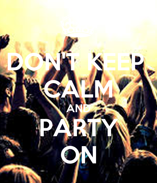 DON'T KEEP  CALM AND PARTY ON