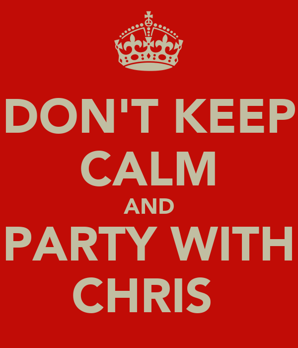 DON'T KEEP CALM AND PARTY WITH CHRIS