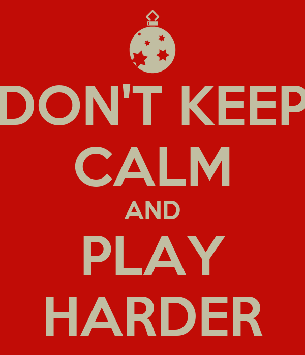DON'T KEEP CALM AND PLAY HARDER
