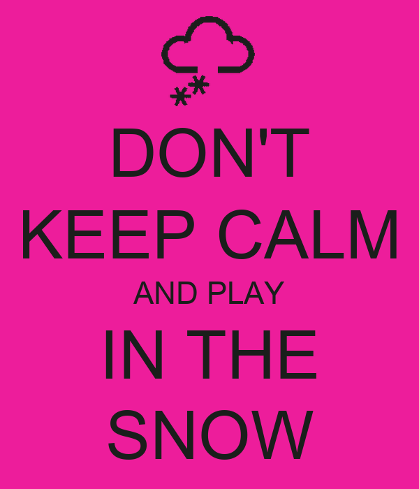 DON'T KEEP CALM AND PLAY IN THE SNOW