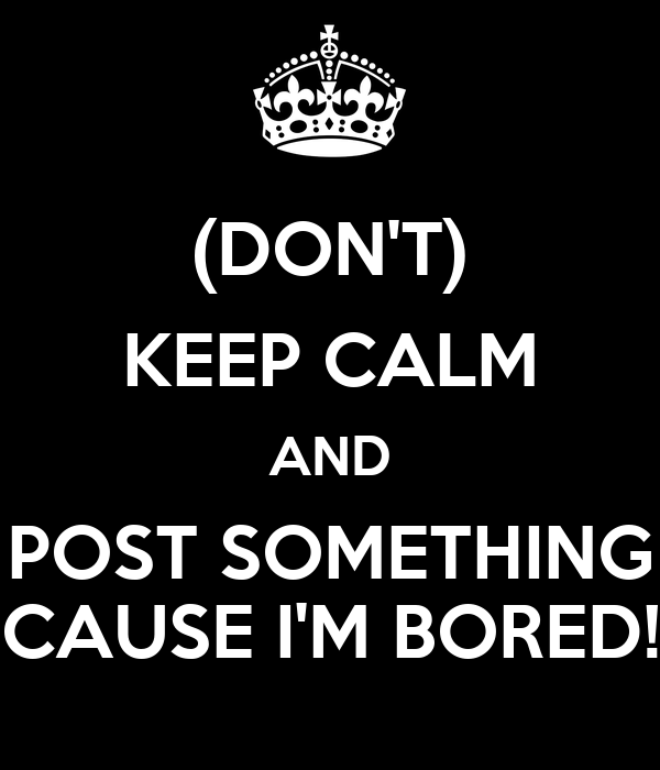 (DON'T) KEEP CALM AND POST SOMETHING CAUSE I'M BORED!