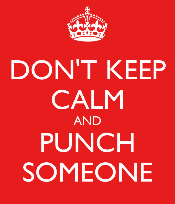 DON'T KEEP CALM AND PUNCH SOMEONE