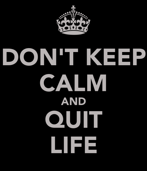 DON'T KEEP CALM AND QUIT LIFE