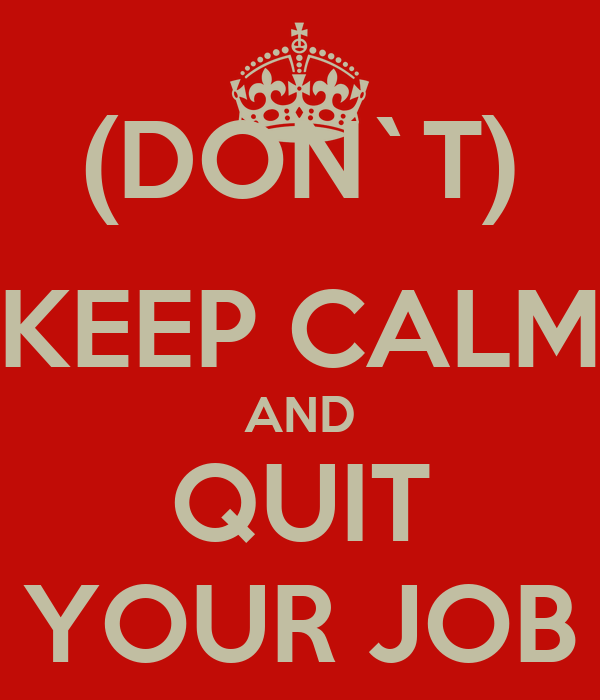 (DON`T) KEEP CALM AND QUIT YOUR JOB