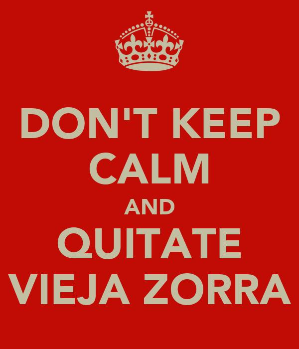 DON'T KEEP CALM AND QUITATE VIEJA ZORRA