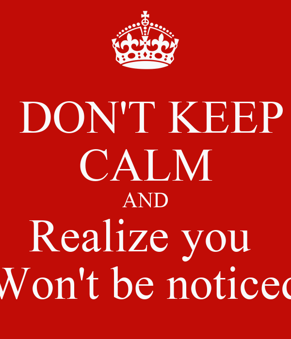 DON'T KEEP CALM AND Realize you  Won't be noticed