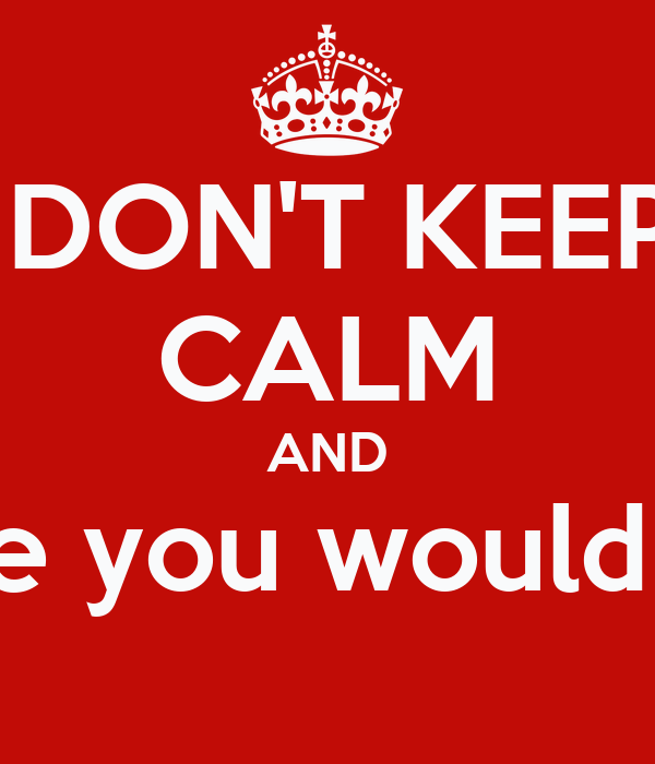 DON'T KEEP CALM AND Realize you would never