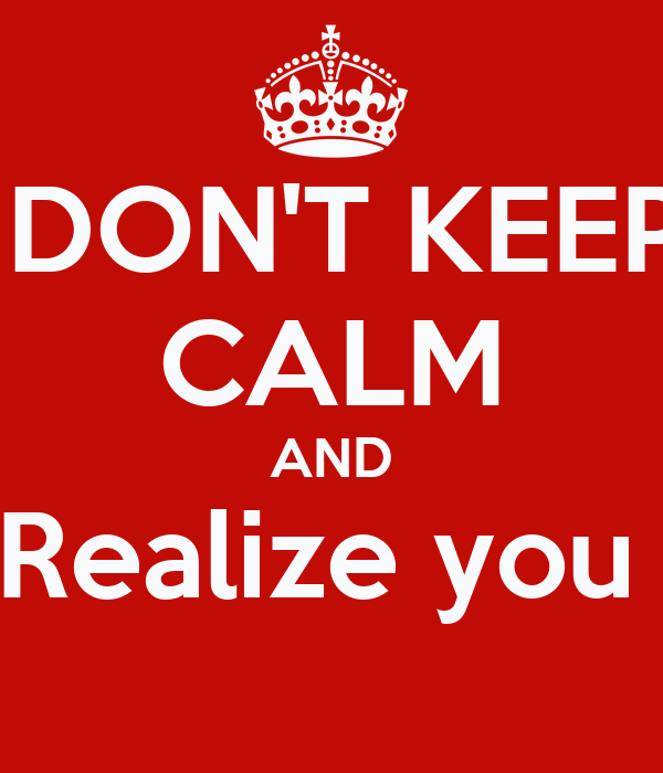 DON'T KEEP CALM AND Realize you