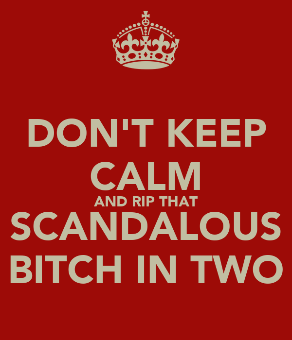 DON'T KEEP CALM AND RIP THAT SCANDALOUS BITCH IN TWO