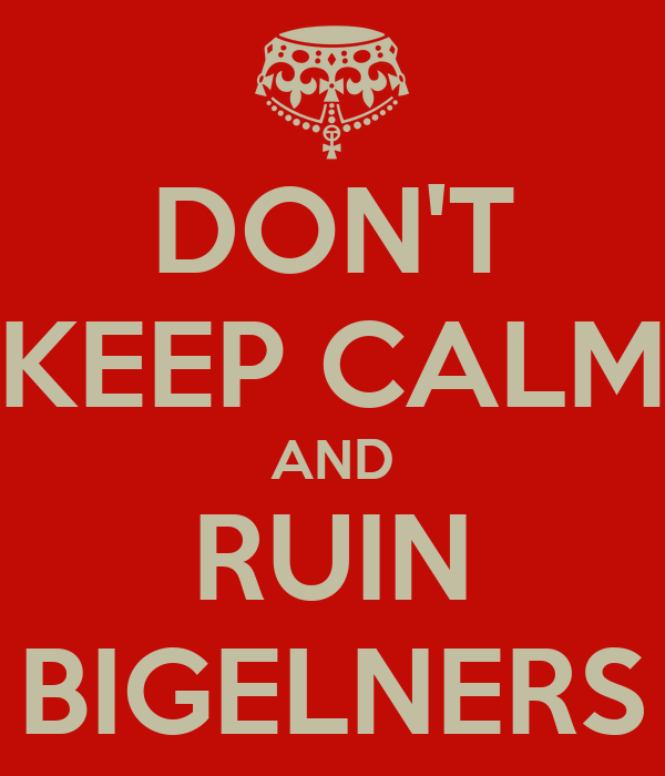 DON'T KEEP CALM AND RUIN BIGELNERS