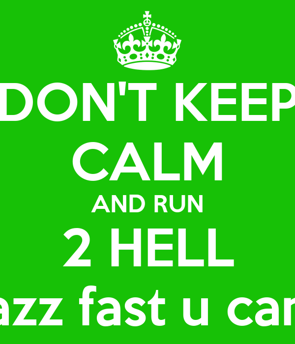 DON'T KEEP CALM AND RUN 2 HELL azz fast u can