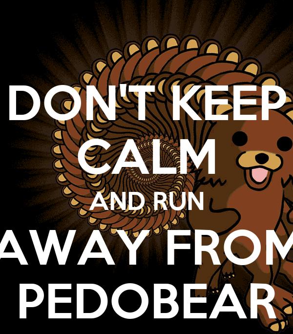 DON'T KEEP CALM AND RUN AWAY FROM PEDOBEAR