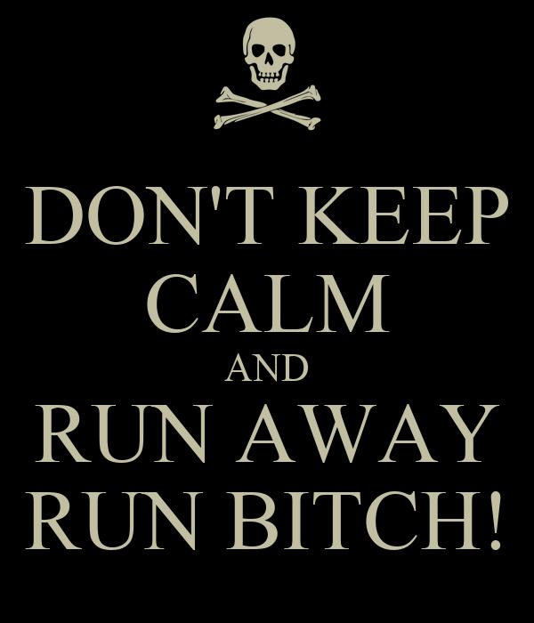DON'T KEEP CALM AND RUN AWAY RUN BITCH!