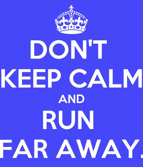 DON'T  KEEP CALM AND RUN  FAR AWAY.
