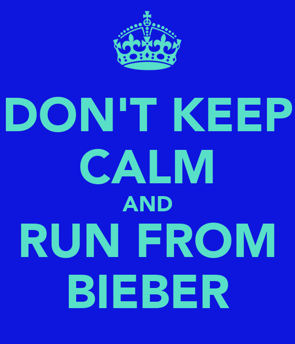 DON'T KEEP CALM AND RUN FROM BIEBER
