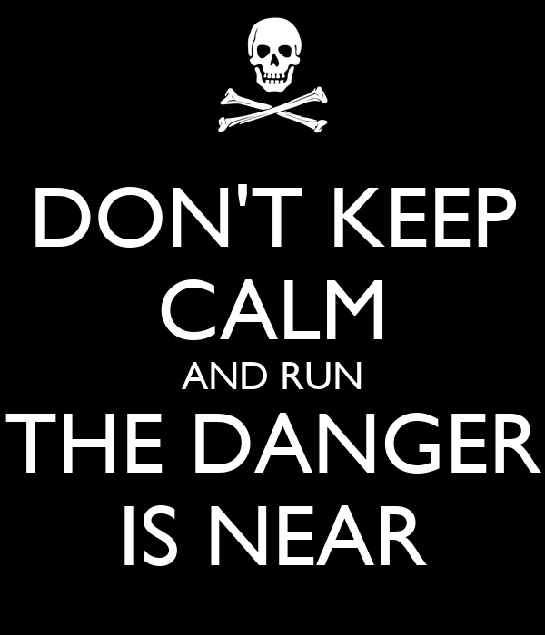 DON'T KEEP CALM AND RUN THE DANGER IS NEAR