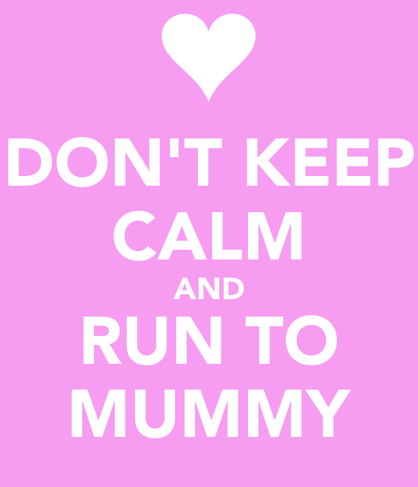 DON'T KEEP CALM AND RUN TO MUMMY