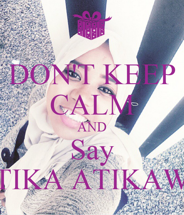 DON'T KEEP CALM AND Say ATIKA ATIKAWA